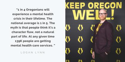 "Logan Lynn says,""1in 4 Oregonians will experience a mental health crisis in their lifetime*. The national average is 1 in 5. The myth is that people think it's a character flaw, not a natural part of life. At any given time 139K people are getting mental health care services. For example, if you broke your arm you would got to the doctor and get it fixed. There is no shame involved in breaking your arm. [On the other hand,] if you are having a mental struggle there is not a lot of casseroles brought to your house, there's not a lot of calling around, [instead] there is a lot of shame. We [at Keep Oregon Well] celebrate neural diversity, my brain being different is part of my magic."""