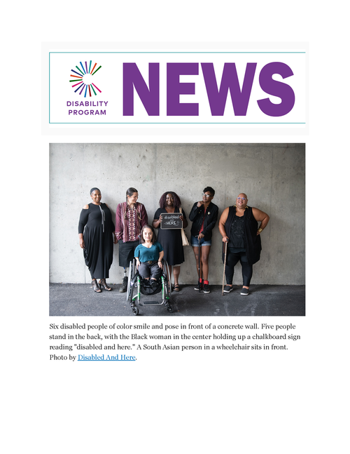 "Screenshot of header for Disability NEWS. NEWS is in large purple block letters with the Civic Life logo to the left. Six disabled people of color smile and pose in front of a concrete wall. Five people stand in the back, with the Black woman in the center holding up a chalkboard sign reading ""disabled and here."" A South Asian person in a wheelchair sits in front. Photo by Disabled And Here."